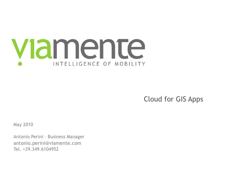 Cloud for GIS Apps May 2010 Antonio Perini – Business Manager [email_address] Tel. +39.349.6104952