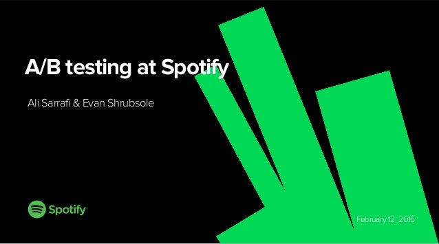 February 12, 2015 A/B testing at Spotify Ali Sarrafi & Evan Shrubsole