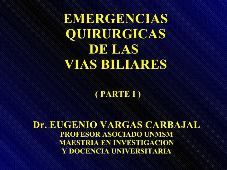 EMERGENCIAS QUIRURGICAS DE LAS  VIAS BILIARES Dr. EUGENIO VARGAS CARBAJAL PROFESOR ASOCIADO UNMSM MAESTRIA EN INVESTIGACIO...