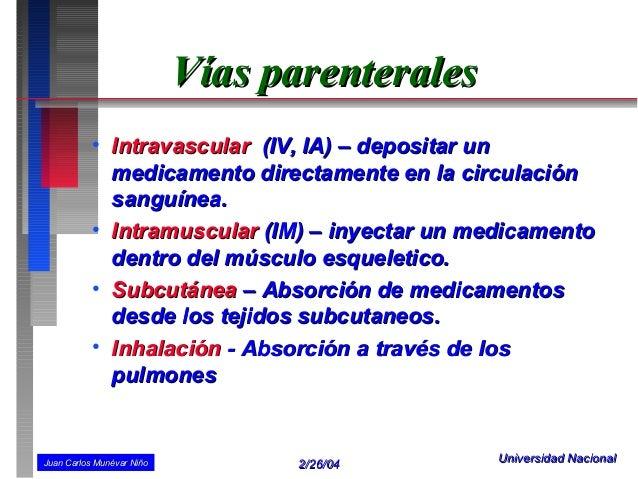 Vías parenterales          • Intravascular (IV, IA) – depositar un            medicamento directamente en la circulación  ...