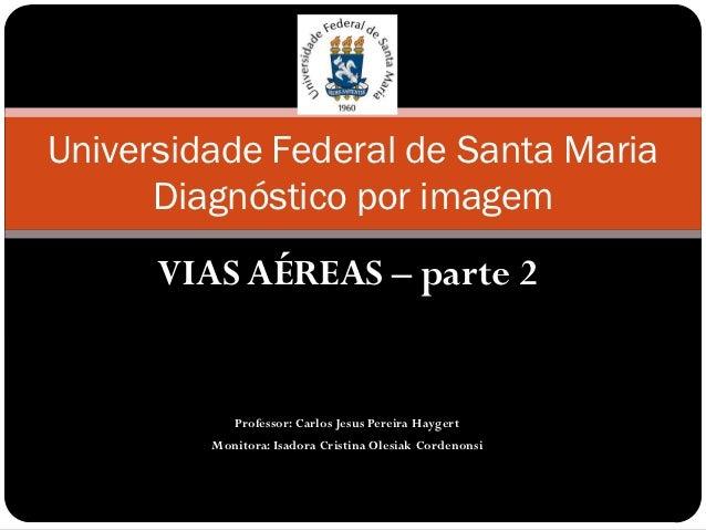 Universidade Federal de Santa Maria      Diagnóstico por imagem      VIAS AÉREAS – parte 2            Professor: Carlos Je...
