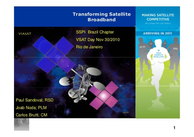 1 Transforming Satellite Broadband SSPI Brazil Chapter VSAT Day Nov 30/2010 Rio de Janeiro Paul Sandoval; RSD Joab Noda; P...