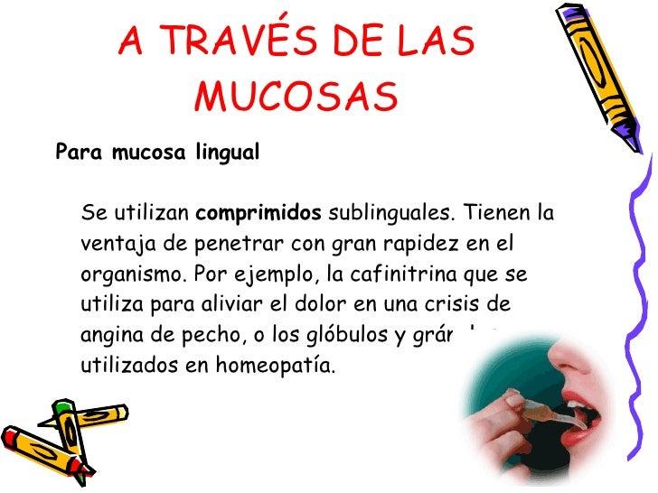 A TRAVÉS DE LAS MUCOSAS <ul><li>Para mucosa lingual   Se utilizan  comprimidos  sublinguales. Tienen la ventaja de penetra...