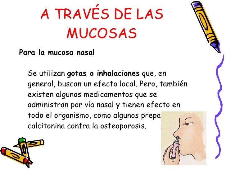 A TRAVÉS DE LAS MUCOSAS <ul><li>Para la mucosa nasal   Se utilizan  gotas o inhalaciones  que, en general, buscan un efect...