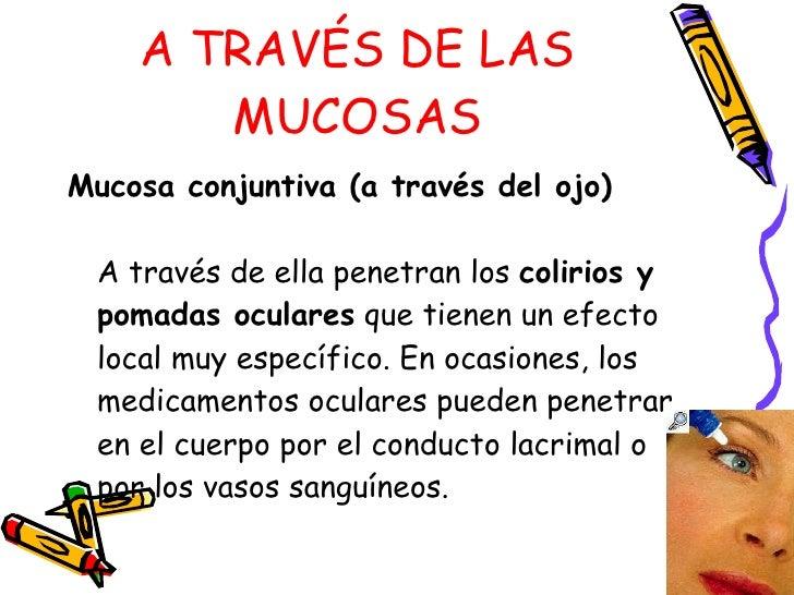 A TRAVÉS DE LAS MUCOSAS <ul><li>Mucosa conjuntiva (a través del ojo)   A través de ella penetran los  colirios y pomadas o...