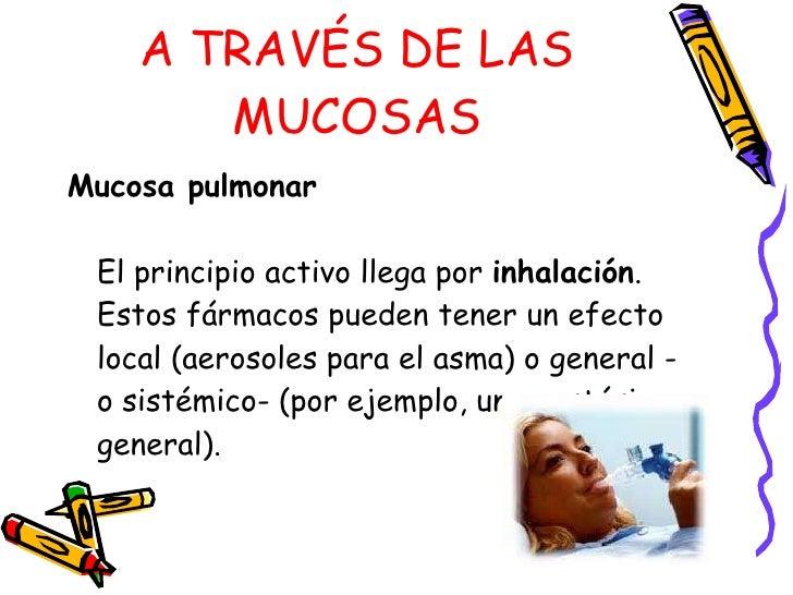 A TRAVÉS DE LAS MUCOSAS <ul><li>Mucosa pulmonar   El principio activo llega por  inhalación . Estos fármacos pueden tener ...