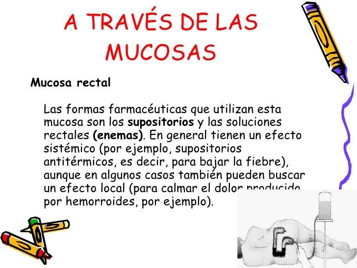 A TRAVÉS DE LAS MUCOSAS <ul><li>Mucosa rectal   Las formas farmacéuticas que utilizan esta mucosa son los  supositorios  y...