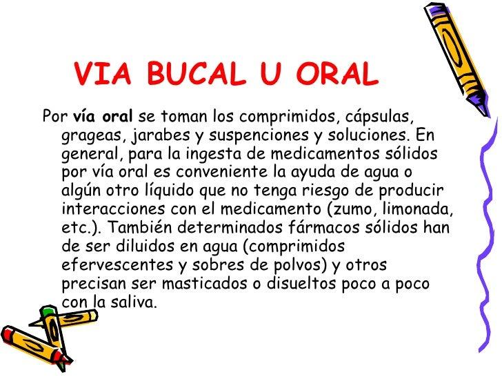 VIA BUCAL U ORAL <ul><li>Por  vía oral  se toman los comprimidos, cápsulas, grageas, jarabes y suspenciones y soluciones. ...