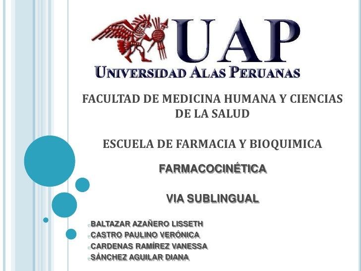 FACULTAD DE MEDICINA HUMANA Y CIENCIAS DE LA SALUDESCUELA DE FARMACIA Y BIOQUIMICA<br />FARMACOCINÉTICA<br />VIA SUBLINGUA...