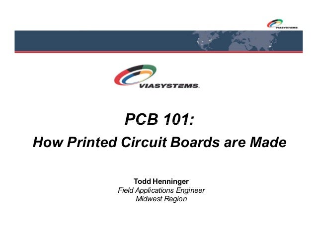 PCB 101: How Printed Circuit Boards are Made Todd Henninger Field Applications Engineer Midwest Region