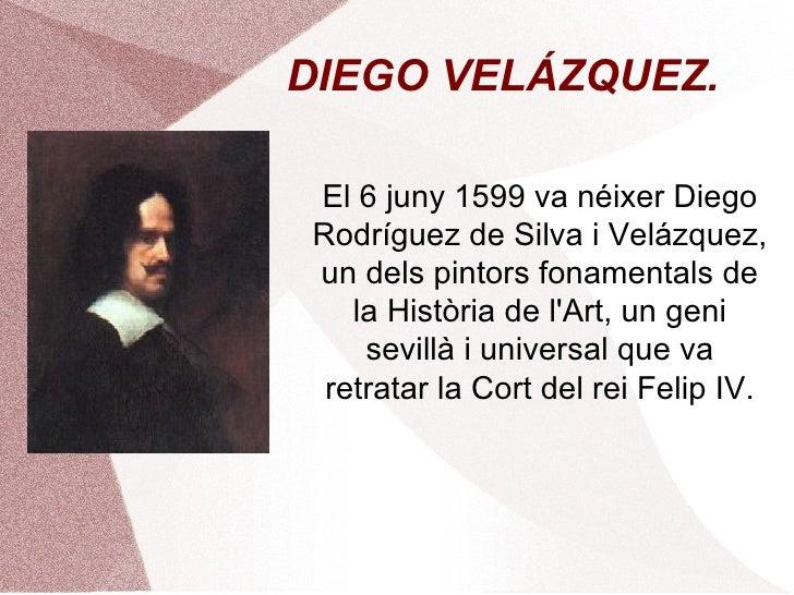 DIEGO VELÁZQUEZ. El 6 juny 1599 va néixer Diego Rodríguez de Silva i Velázquez, un dels pintors fonamentals de la Història...