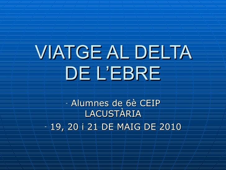 VIATGE AL DELTA DE L'EBRE <ul><li>Alumnes de 6è CEIP LACUSTÀRIA </li></ul><ul><li>19, 20 i 21 DE MAIG DE 2010 </li></ul>