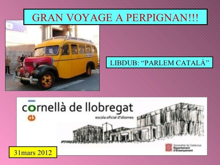 "GRAN VOYAGE A PERPIGNAN!!! LIBDUB: ""PARLEM CATALÀ"" 31mars 2012"