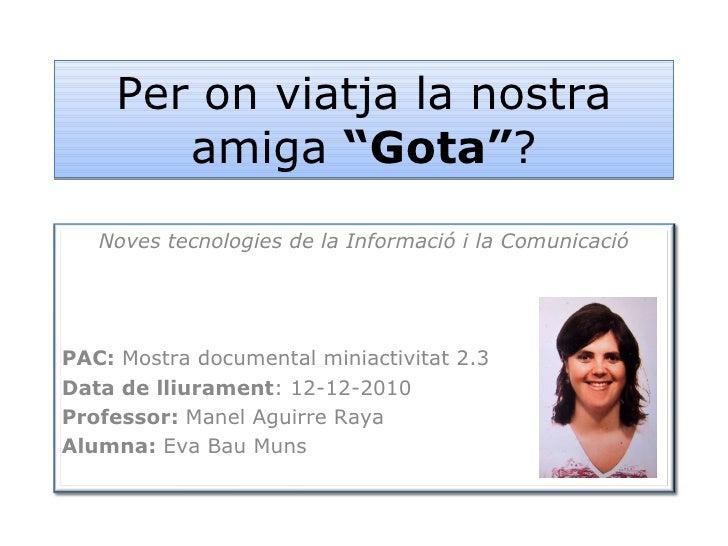 """Per on viatja la nostra amiga  """"Gota"""" ? Noves tecnologies de la Informació i la Comunicació PAC:  Mostra documental miniac..."""