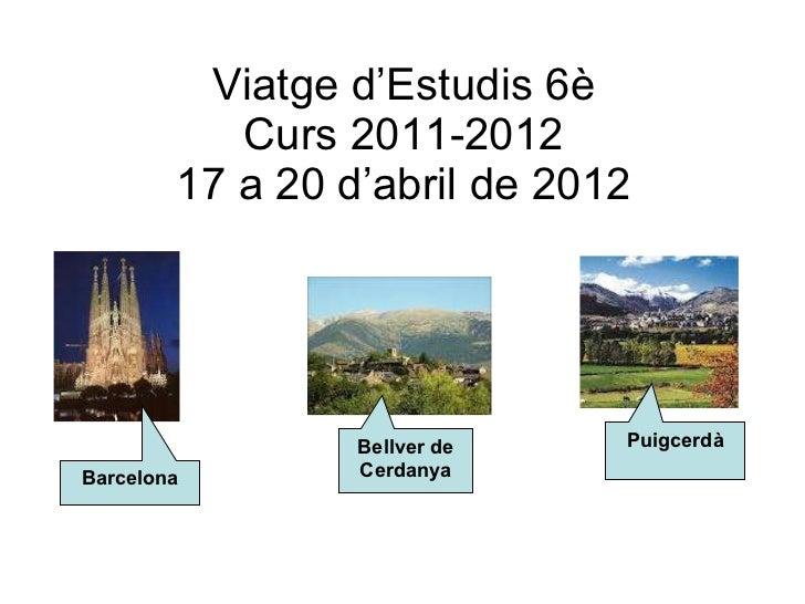 Viatge d'Estudis 6è Curs 2011-2012 17 a 20 d'abril de 2012 Barcelona Bellver de Cerdanya Puigcerdà