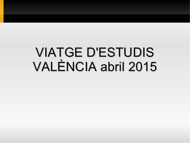 VIATGE D'ESTUDISVIATGE D'ESTUDIS VALÈNCIA abril 2015VALÈNCIA abril 2015
