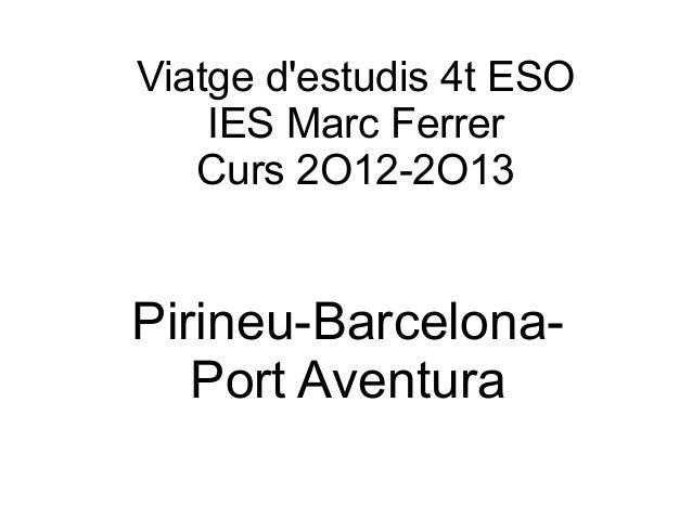 Viatge destudis 4t ESO    IES Marc Ferrer   Curs 2O12-2O13Pirineu-Barcelona-   Port Aventura