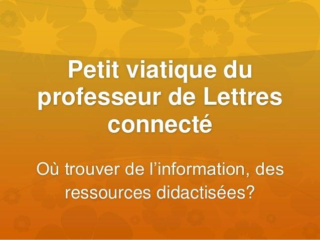 Petit viatique du professeur de Lettres connecté Où trouver de l'information, des ressources didactisées?