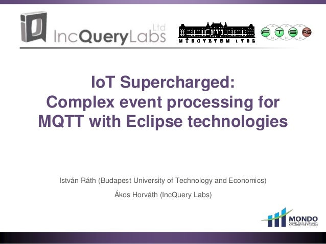 IoT Supercharged: Complex event processing for MQTT with Eclipse technologies István Ráth (Budapest University of Technolo...