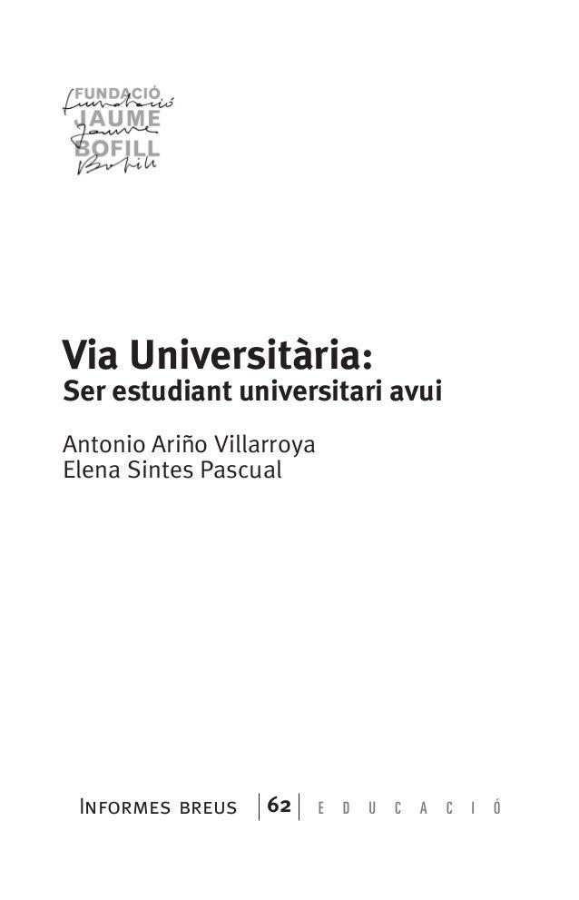 Informes breus 62 Via Universitària: Ser estudiant universitari avui Antonio Ariño Villarroya Elena Sintes Pascual 071-122...