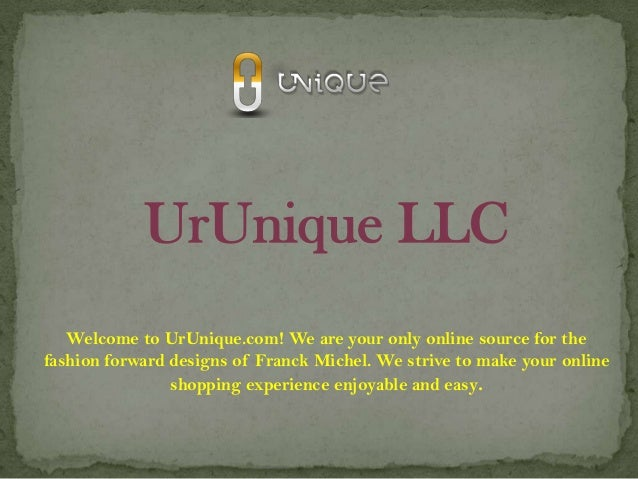 UrUnique LLC Welcome to UrUnique.com! We are your only online source for the fashion forward designs of Franck Michel. We ...