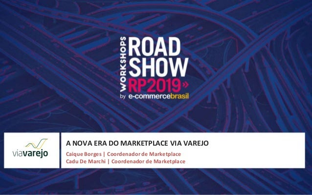 A NOVA ERA DO MARKETPLACE VIA VAREJO Caique Borges | Coordenador de Marketplace Cadu De Marchi | Coordenador de Marketplace