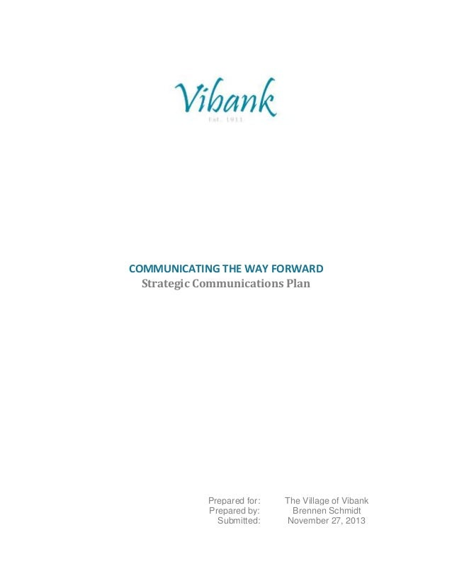 COMMUNICATING THE WAY FORWARD Strategic Communications Plan Prepared for: The Village of Vibank Prepared by: Brennen Schmi...