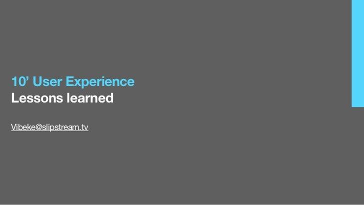 10' User ExperienceLessons learned                             Vibeke@slipstream.tv