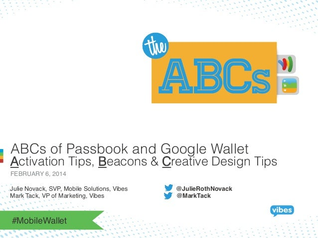 ABCs of Passbook and Google Wallet  Activation Tips, Beacons & Creative Design Tips FEBRUARY 6, 2014! Julie Novack, SVP, M...