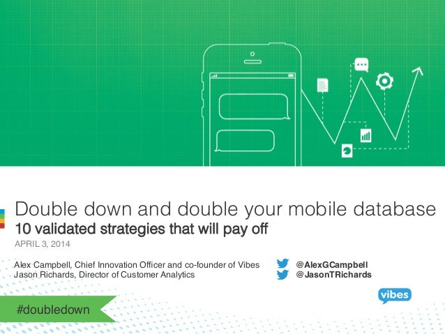 Double down and double your mobile database 10 validated strategies that will pay off APRIL 3, 2014! Alex Campbell, Chief ...