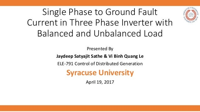 Single Phase to Ground Fault Current in Three Phase Inverter with Balanced and Unbalanced Load Presented By Jaydeep Satyaj...