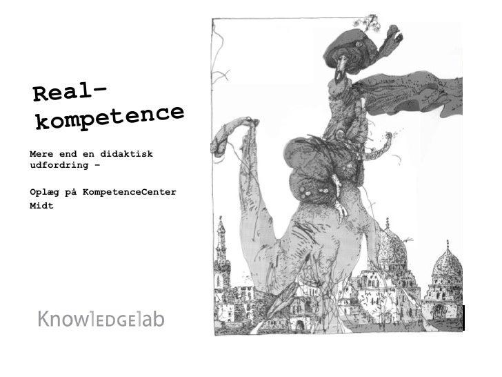 Real-kompetence <ul><li>Mere end en didaktisk udfordring – </li></ul><ul><li>Oplæg på KompetenceCenter </li></ul><ul><li>M...