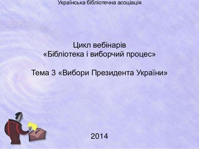 Українська бібліотечна асоціація  Цикл вебінарів  «Бібліотека і виборчий процес»  Тема 3 «Вибори Президента України»  2014