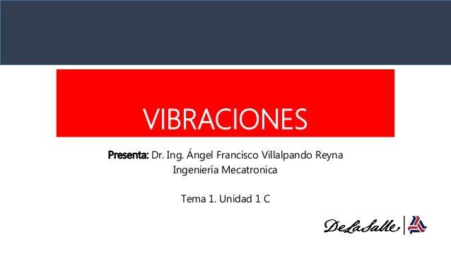 VIBRACIONES Presenta: Dr. Ing. Ángel Francisco Villalpando Reyna Ingeniería Mecatronica Tema 1. Unidad 1 C