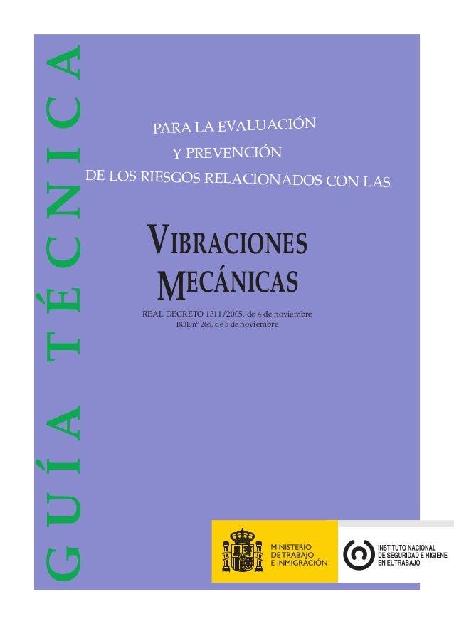 VIBRACIONES MECÁNICAS REAL DECRETO 1311/2005, de 4 de noviembre BOE nº 265, de 5 de noviembre GUÍATÉCNICA PARA LA EVALUACI...