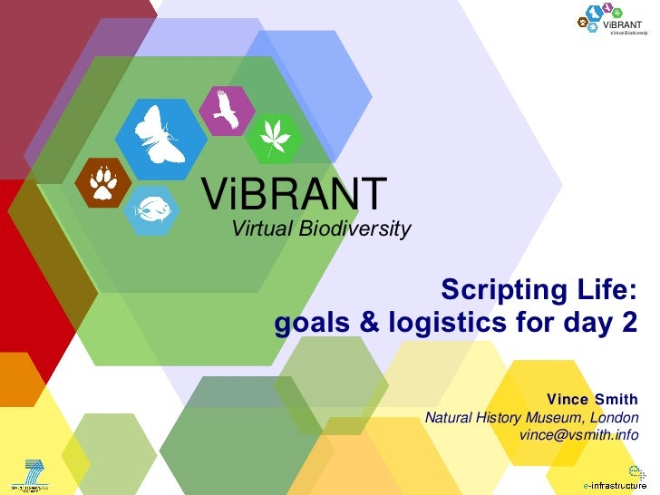 Scripting Life: goals & logistics for day 2 Vince Smith Natural History Museum, London [email_address] ViBRANT Virtual Bio...