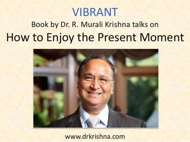 www.drkrishna.com VIBRANT Book by Dr. R. Murali Krishna talks on How to Enjoy the Present Moment
