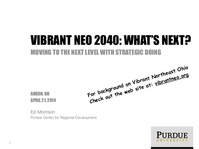 ! AKRON, OH APRIL 21, 2014 Ed Morrison Purdue Center for Regional Development VIBRANT NEO 2040: WHAT'S NEXT? MOVING TO THE...