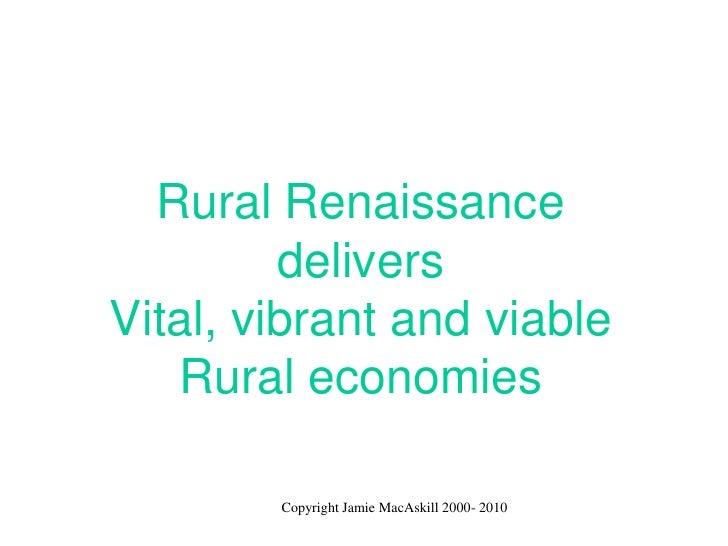 Rural Renaissance          delivers Vital, vibrant and viable    Rural economies          Copyright Jamie MacAskill 2000- ...