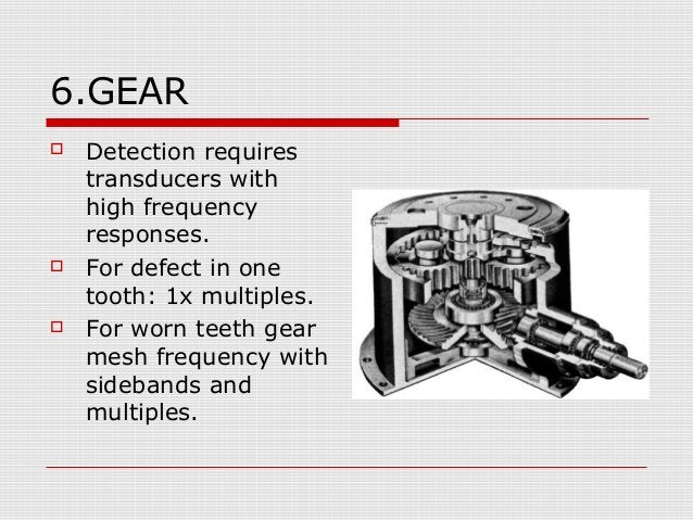 6.GEAR Detection requirestransducers withhigh frequencyresponses. For defect in onetooth: 1x multiples. For worn teeth ...
