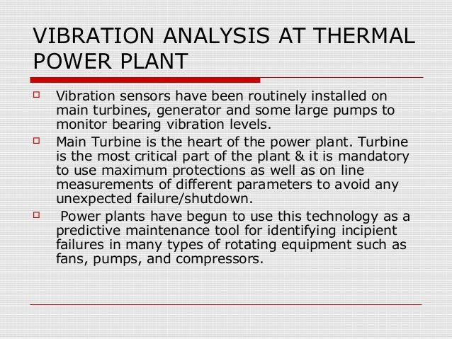 VIBRATION ANALYSIS AT THERMALPOWER PLANT Vibration sensors have been routinely installed onmain turbines, generator and s...