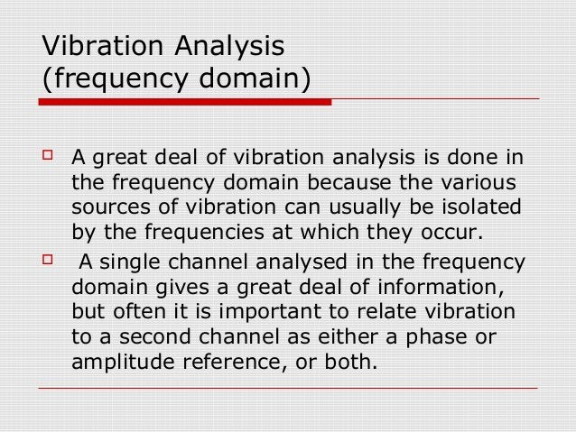 Vibration Analysis(frequency domain) A great deal of vibration analysis is done inthe frequency domain because the variou...