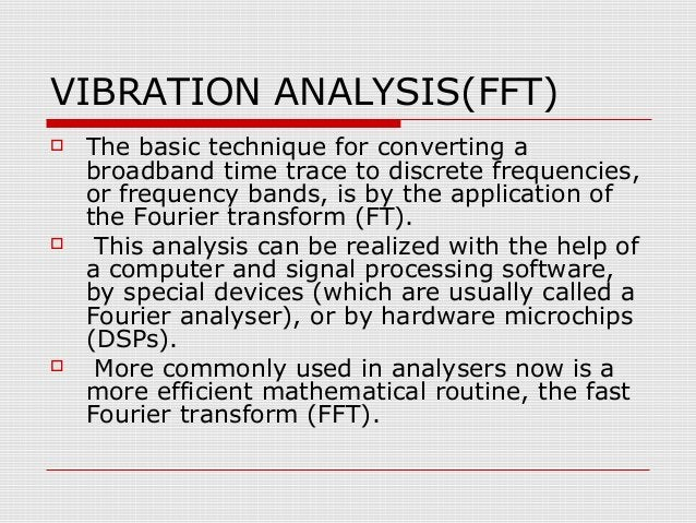 VIBRATION ANALYSIS(FFT) The basic technique for converting abroadband time trace to discrete frequencies,or frequency ban...