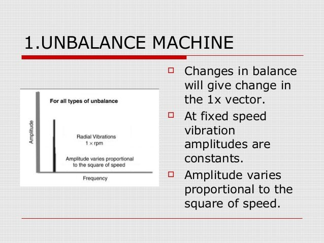 1.UNBALANCE MACHINE Changes in balancewill give change inthe 1x vector. At fixed speedvibrationamplitudes areconstants....