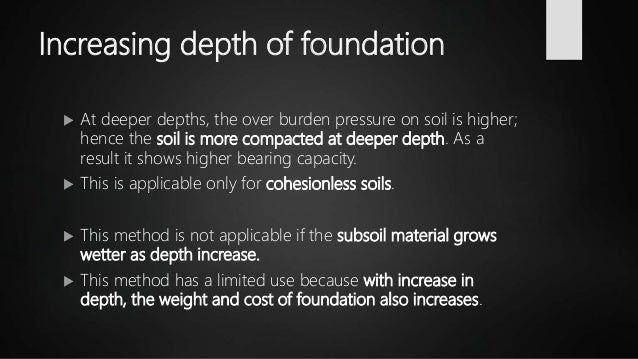 Increasing depth of foundation  At deeper depths, the over burden pressure on soil is higher; hence the soil is more comp...