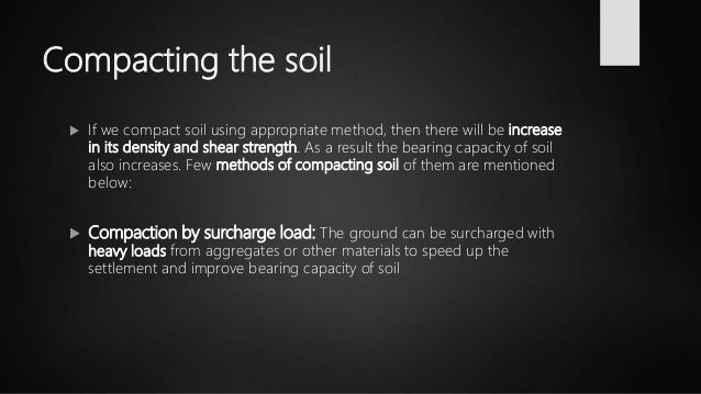 Compacting the soil  If we compact soil using appropriate method, then there will be increase in its density and shear st...