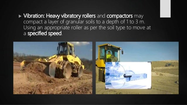  Vibration: Heavy vibratory rollers and compactors may compact a layer of granular soils to a depth of 1 to 3 m. Using an...