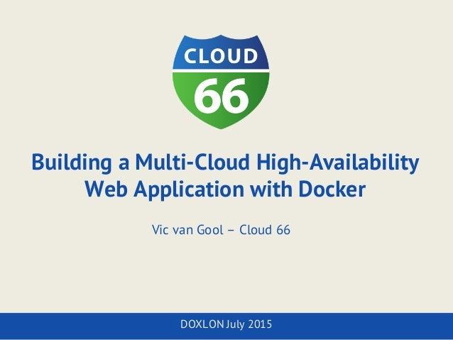 Building a Multi-Cloud High-Availability Web Application with Docker Vic van Gool – Cloud 66 DOXLON July 2015