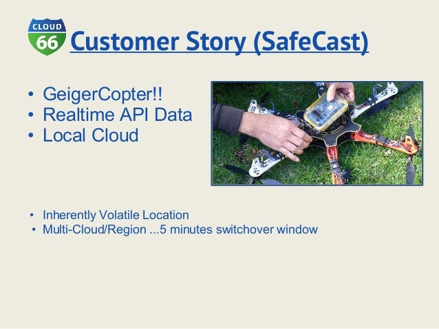 Customer Story (SafeCast) • GeigerCopter!! • Realtime API Data • Local Cloud • Inherently Volatile Location • Multi-Cloud/...