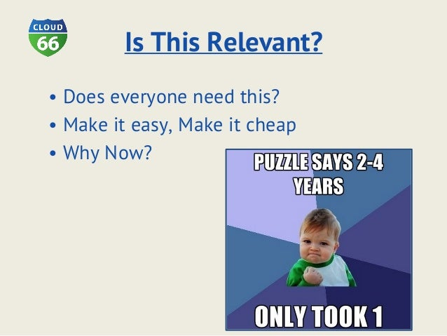 Is This Relevant? • Does everyone need this? • Make it easy, Make it cheap • Why Now?